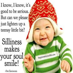 I know I know, its good to be serious. But can we please just lighten up a teensy little bit? Silliness makes your soul smile ! ~ Doe Zatamata ~