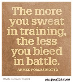 The more you sweat in training the less you bleed in the battle