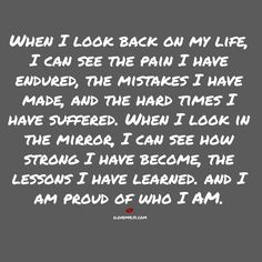 When I look in the mirror I can see how strong I have become, the lessons I have learned. And I am proud of who I am.