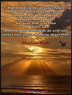Stand looking toward your future and your positive expectation, and do your best to forget about what has been, because that was then and this is now. And then has nothing to do with now unless now you're thinking about then. ~ Abraham from Austin, TX on June 2, 1991