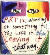 Art Is : Working on something 'til you like it -then leaving it that way ~ Fred Babb