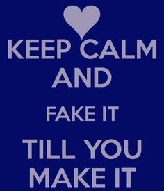 Keep Calm And Fake It Till You Make It!