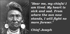 Chief Joseph, Nez Perce #quote #realhistory  by Chief Joseph at his decision to stop fighting and save more of his people from being killed, after the US. Calvary had chased the tribe over 1,300 miles, to force them to sign the US Treaty and take their land. The US had promised to allow the Nez Perce to keep their horses if they signed. They lied, stole the Nez Perce horses, which  were later sold at auction to white men.