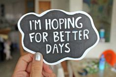 I'm hoping for better days. ♡