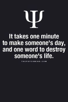 It takes one minute to make someone's day, and one word to destroy someone's life.