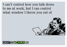 I can't control how you talk down  to me at work, but I can control  what window I throw you out of.