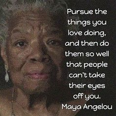 Maya Angelou: Book Marketing Advice Pursue the things you love doing, and then do them so well that people can't take their eyes off you. — Maya Angelou, poet, memoirist, and civil rights activist Wisdom Quotes, Quotes To Live By, Me Quotes, Motivational Quotes, Inspirational Quotes, Maya Angelou Books, Maya Angelou Quotes, Leadership, Friedrich Nietzsche