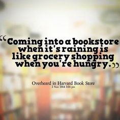 Coming into a bookstore when it's raining is like grocery shopping when you're hungry.
