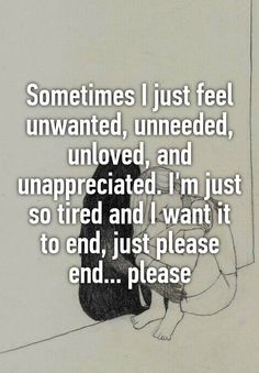 Sometimes I just feel unwanted, unneeded, unloved, and unappreciated. I'm just so tired and I want it to end, just please end. Feeling Unwanted Quotes, Feeling Unappreciated Quotes, Worthless Quotes, Feeling Alone Quotes, Im Alone Quotes, Im Worthless, I Feel Alone, Feeling Worthless, Lonely Quotes