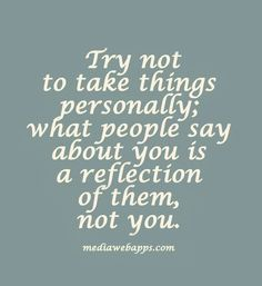 Try not to take things personally.