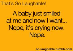 A baby just smiled at me and now I want..... Nope, it's crying now. Nope