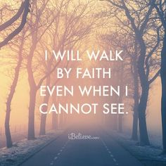I Will Walk By Faith Even When I Cannot See!  ♥