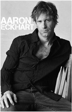 Aaron Eckhart.  My future husband will need to be a combination of this man, be Australian (or be able to fake the accent) and be somewhat like Jesus. Mens out there get to steppin.