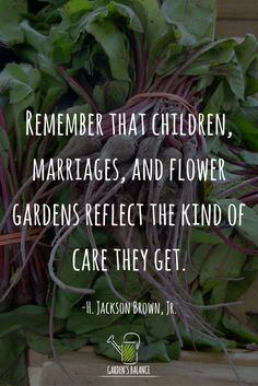 "A great gardening quote: ""Remember that children, marriages, and flower gardens reflect the kind of care they get"""