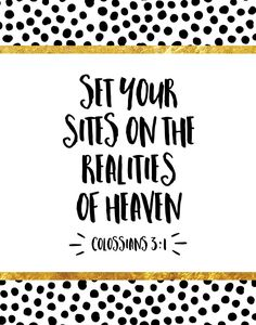 Set your eyes on realities of heaven Colossians 3:1 When we fix our eyes on the things that matter our lives become clearer. We realize that we need to stop chasing all those things that are just a big waste of time. Let this bible verse remind you to set your eyes on what matters… Jesus!