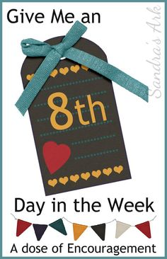 Sandra's Ark: Give Me an Eighth Day in the Week!!! - A Dose of Encouragement 84