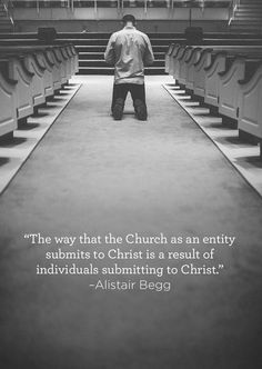 The way that the Church as an entity submits to Christ is a result of individuals submitting to Christ. - Alistair Begg
