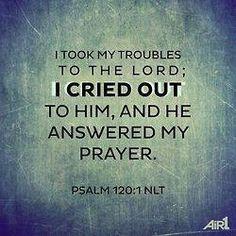 Psalm 120:1  please lord, answer my prayers soon. i've suffered long enough. amen.