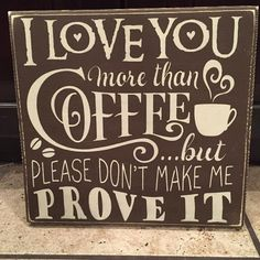 This primitive sign reads I love you more than coffee, but please dont make me prove it    Measure approx. 12x12 and comes with hanging hardware.