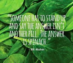 someone has to stand up and say the answer isn't another pill; the answer is spinach ~ courtesy Bill Maher #plantbased #health