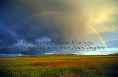 The storm will always blow over, and the sun will never have shined brighter.