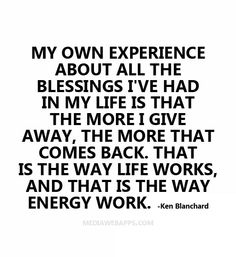 My own experience about all the blessings I`ve had in my life is that the more I give away, the more that comes back. That is the way life works, and that is the way energy work. ~Ken Blanchard