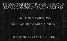 Transcendent Transgressions: Dark Visions of Trans Artists is a project by, and for, transgender, non-binary and intersex visual artists, illustrators, writers and poets, musicians and filmmakers whose interests are of the darker variety. Our goal is...
