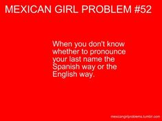 I have learned as I got older to always pronounce it correctly! It's my name I'm proud of my roots, I have no problem spelling it as soon as I've said it. HE-MEN-ES, with a 'J'- Jimenez. Mexican Funny Memes, Mexican Jokes, Mexican Problems Funny, Mexican Stuff, Hispanic Jokes, Hispanic Girls, Hispanics Be Like, Mexicans Be Like, Hispanic Girl Problems