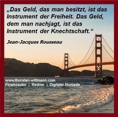 """""""Das Geld, das man besitzt, ist das Instrument der Freiheit. Das Geld, dem man nachjagt, ist das Instrument der Knechtschaft."""" - Jean-Jacques Rousseau"""