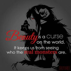"""Beauty is a curse on the world. It keeps us from seeing who the real monsters are."" So many people can't make a distinction between good & bad people or true & fake people. Sad Anime Quotes, Manga Quotes, True Quotes, Best Quotes, Dark Quotes, Dark Anime, Depression Quotes, Writing Prompts, Quotations"
