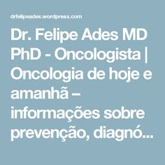 Dr. Felipe Ades MD PhD - Oncologista | Oncologia de hoje e amanhã – informações sobre prevenção, diagnóstico e tratamento.