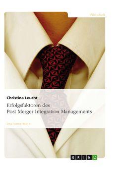 Erfolgsfaktoren des Post Merger Integration Managements. GRIN: http://grin.to/JfWUy Amazon: http://grin.to/VtXh1