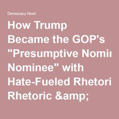 """How Trump Became the GOP's """"Presumptive Nominee"""" with Hate-Fueled Rhetoric & Attacks on Immigrants 
