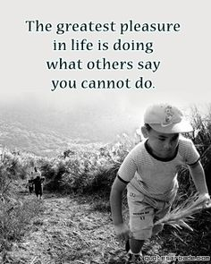 The greatest pleasure in life is doing what others say you cannot do. Yes, I love it!