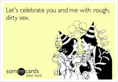 Let's celebrate you and me with rough, dirty sex.