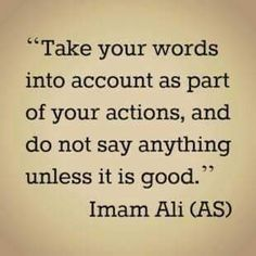 Take your words into account as part of your actions, and do not say anything unless it is good. -Imam Ali (AS) Best Islamic Quotes, Islamic Inspirational Quotes, Religious Quotes, Best Quotes, Motivational Quotes, Life Quotes, Funny Quotes, Qoutes, Arabic Quotes