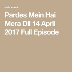 Pardes Mein Hai Mera Dil 14 April 2017 Full Episode