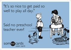 'It's+so+nice+to+get+paid+so+well+to+play+all+day.'+Said+no+preschool+teacher+ever!