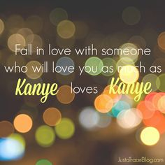 Fall in love with someone who will love you as much as Kanye loves Kanye #quotes