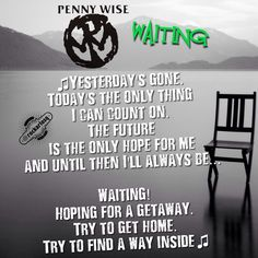 Yesterday's gone Today's the only thing I can count on The future is the only hope for me And until then I'll always be- I'll always be... Waiting! Hoping for a getaway Try to get home Try to find a way inside #Pennywise #JimLindberg #Waiting