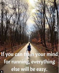 If you can train your mind for running, everything else with be easy.