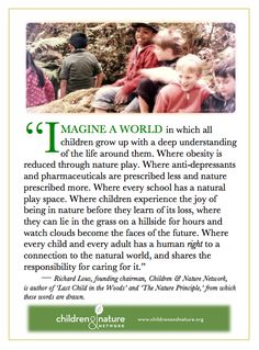 Imagine a world in which all children gro up with a deep understanding of the life around them.... - Richard Louv