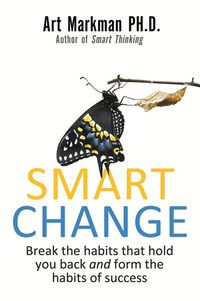 Smart Change: Break the Habits That Hold you Back and Form the Habits of Success by Arthur B. Markman