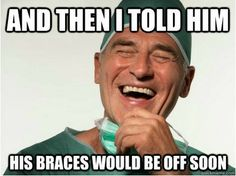 "This is sooo my orthodontist. Every time I go in ""You should get your braces off reeeaaalll soon now."""