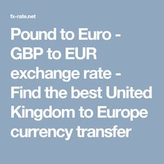 Pound to Euro - GBP to EUR exchange rate - Find the best United Kingdom to Europe currency transfer