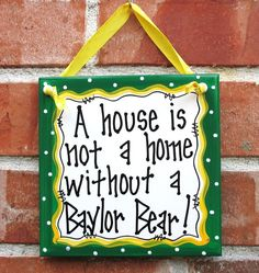 """LOVE LOVE LOVE! So true. // """"A house is not a home without a #Baylor Bear!"""" (spotted on Etsy) #sicem"""
