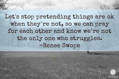 "I don't want to pretend things are okay when they're not. We need to know life is hard for others, not us just for us. That way we can pray for each other and stop believing we're alone in our struggles. The truth is we all have hard stuff and we need each other."" — Renee Swope #QuoteoftheDay"