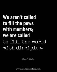 We aren't called to fill the pews with members; we are called to fill the world with disciples.