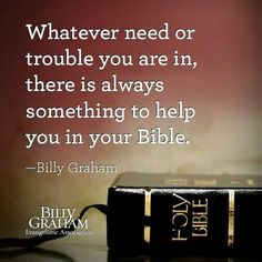 Whatever need or trouble you are in, there is always something to help you in your Bible. Biblical Quotes, Religious Quotes, Bible Verses Quotes, Faith Quotes, Spiritual Quotes, Positive Quotes, Scriptures, Pastor Quotes, Billy Graham Quotes