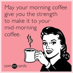 May your morning coffee give you the strength to make it to your mid-morning coffee